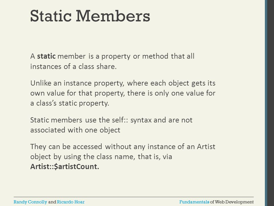 Fundamentals of Web DevelopmentRandy Connolly and Ricardo HoarFundamentals of Web DevelopmentRandy Connolly and Ricardo Hoar Static Members A static member is a property or method that all instances of a class share.