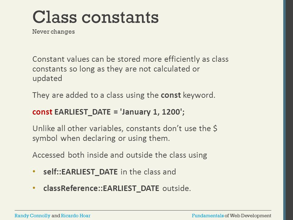 Fundamentals of Web DevelopmentRandy Connolly and Ricardo HoarFundamentals of Web DevelopmentRandy Connolly and Ricardo Hoar Class constants Never changes Constant values can be stored more efficiently as class constants so long as they are not calculated or updated They are added to a class using the const keyword.