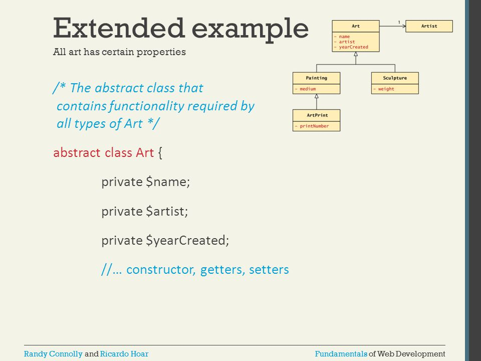 Fundamentals of Web DevelopmentRandy Connolly and Ricardo HoarFundamentals of Web DevelopmentRandy Connolly and Ricardo Hoar Extended example /* The abstract class that contains functionality required by all types of Art */ abstract class Art { private $name; private $artist; private $yearCreated; //… constructor, getters, setters All art has certain properties