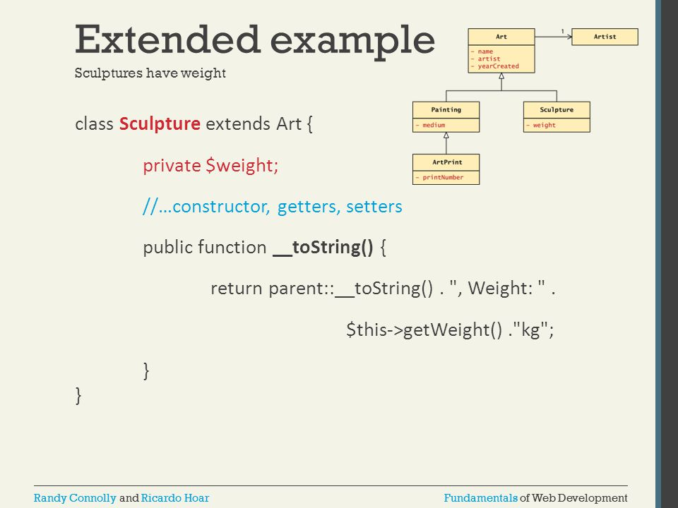 Fundamentals of Web DevelopmentRandy Connolly and Ricardo HoarFundamentals of Web DevelopmentRandy Connolly and Ricardo Hoar Extended example class Sculpture extends Art { private $weight; //…constructor, getters, setters public function __toString() { return parent::__toString().