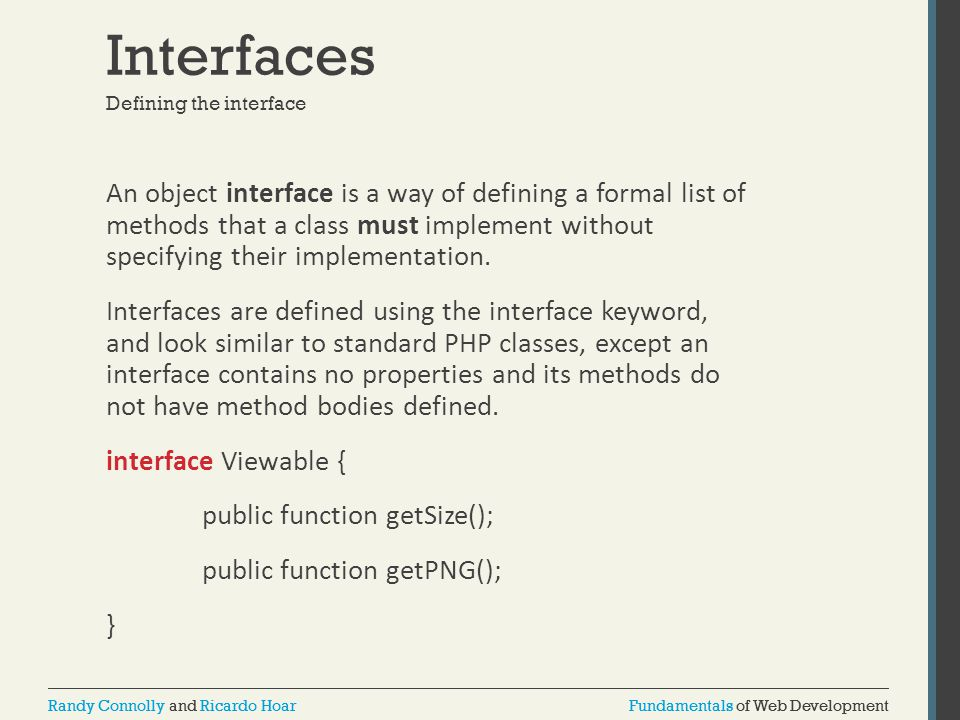 Fundamentals of Web DevelopmentRandy Connolly and Ricardo HoarFundamentals of Web DevelopmentRandy Connolly and Ricardo Hoar Interfaces An object interface is a way of defining a formal list of methods that a class must implement without specifying their implementation.