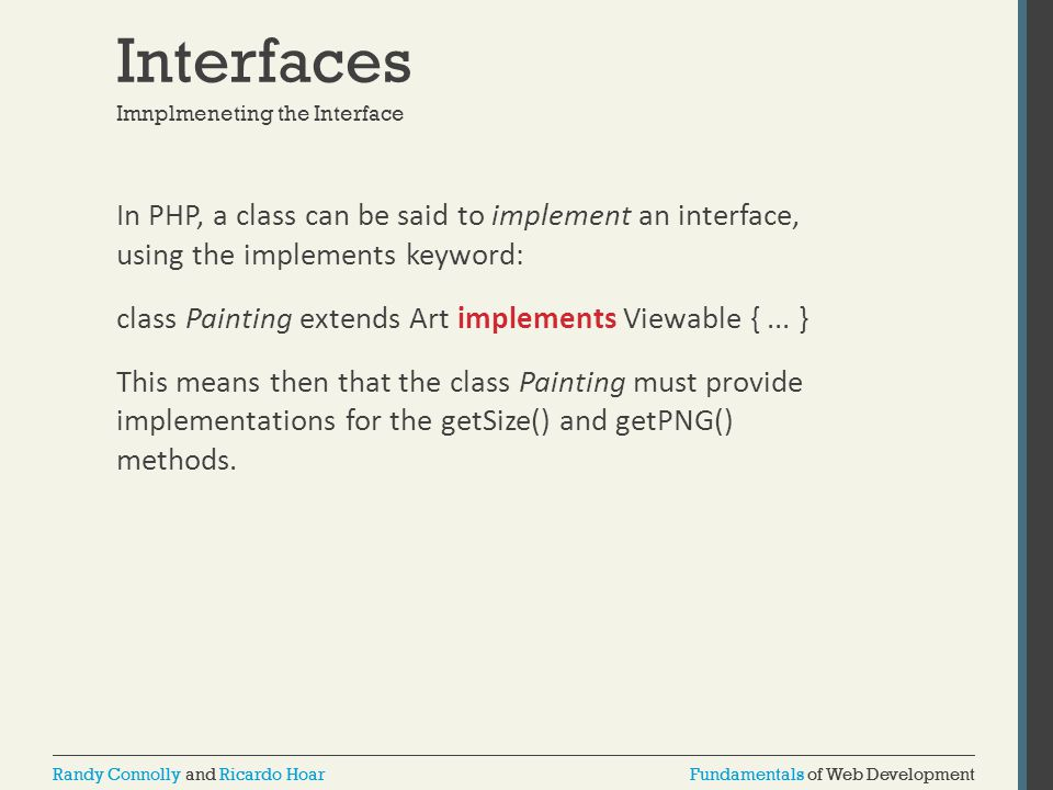 Fundamentals of Web DevelopmentRandy Connolly and Ricardo HoarFundamentals of Web DevelopmentRandy Connolly and Ricardo Hoar Interfaces In PHP, a class can be said to implement an interface, using the implements keyword: class Painting extends Art implements Viewable {...
