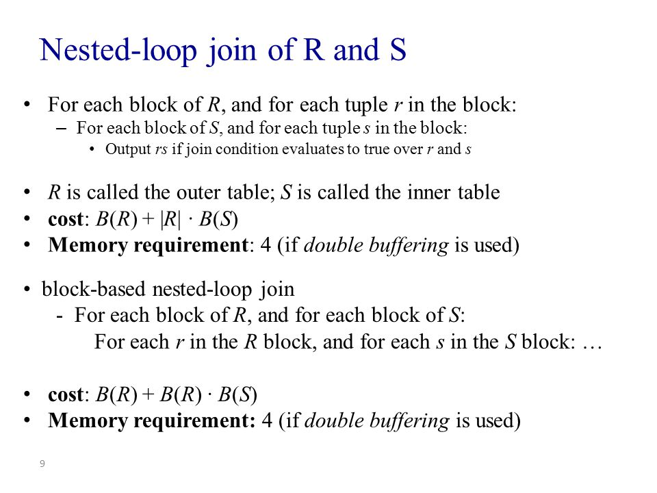 Improving nested-loop join Use up the available memory buffers M Read M - 2 blocks from R Read blocks of S one by one and join its tuples with R tuples in main memory Cost: B(R) + [ B(R) / (M – 2) ] B(S) – almost B(R) B(S) / M Memory requirement: M 10