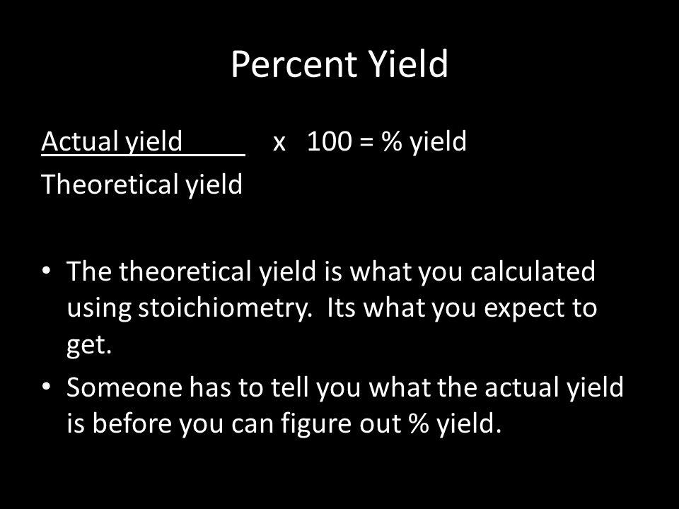 Percent Yield Actual yield x 100 = % yield Theoretical yield The theoretical yield is what you calculated using stoichiometry.