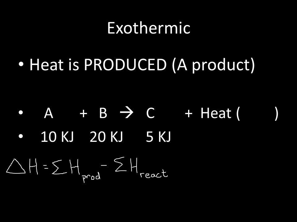 Exothermic Heat is PRODUCED (A product) A + B  C + Heat ( ) 10 KJ 20 KJ 5 KJ