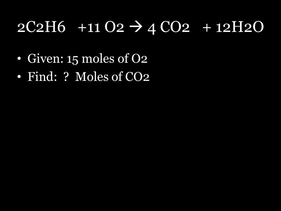 2C2H6 +11 O2  4 CO2 + 12H2O Given: 15 moles of O2 Find: Moles of CO2