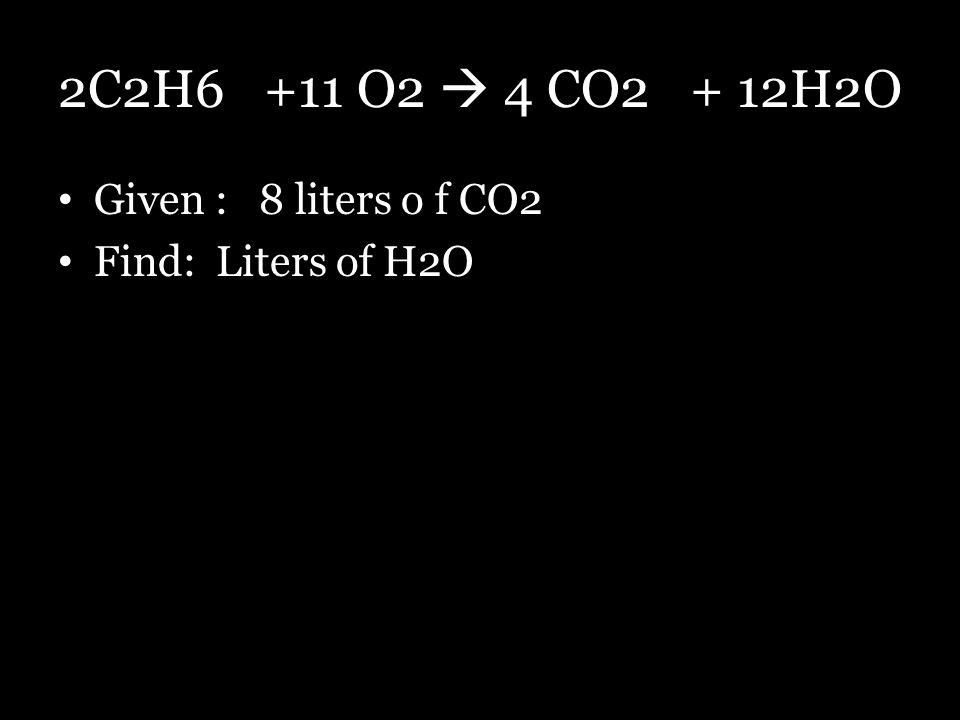 2C2H6 +11 O2  4 CO2 + 12H2O Given : 8 liters o f CO2 Find: Liters of H2O