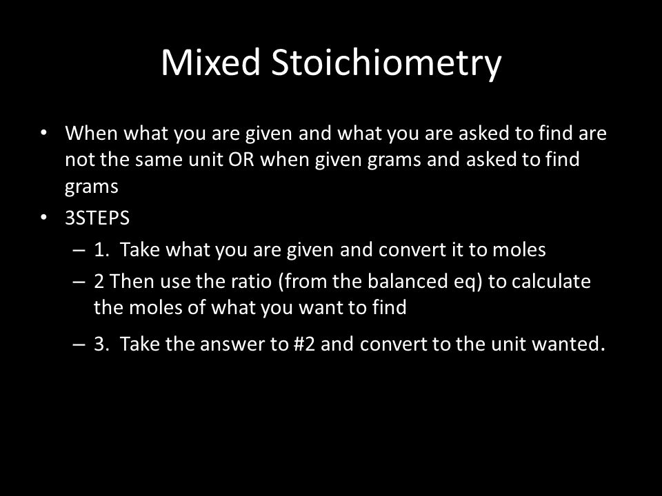 Mixed Stoichiometry When what you are given and what you are asked to find are not the same unit OR when given grams and asked to find grams 3STEPS – 1.