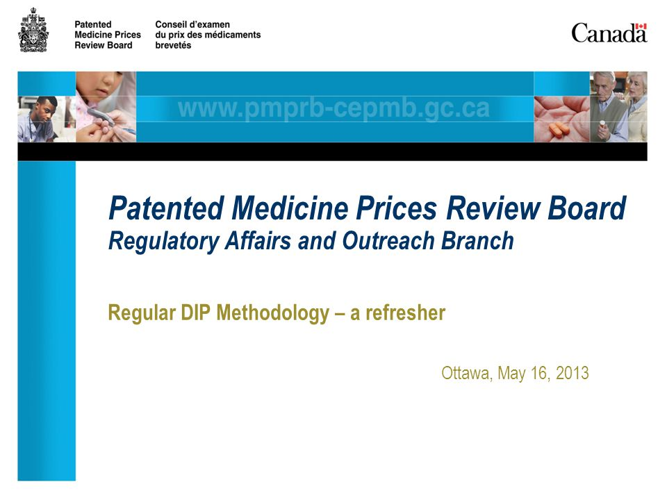 Regular DIP Methodology – a refresher Ottawa, May 16, 2013 Patented Medicine Prices Review Board Regulatory Affairs and Outreach Branch