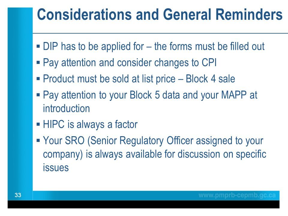 Considerations and General Reminders  DIP has to be applied for – the forms must be filled out  Pay attention and consider changes to CPI  Product must be sold at list price – Block 4 sale  Pay attention to your Block 5 data and your MAPP at introduction  HIPC is always a factor  Your SRO (Senior Regulatory Officer assigned to your company) is always available for discussion on specific issues 33