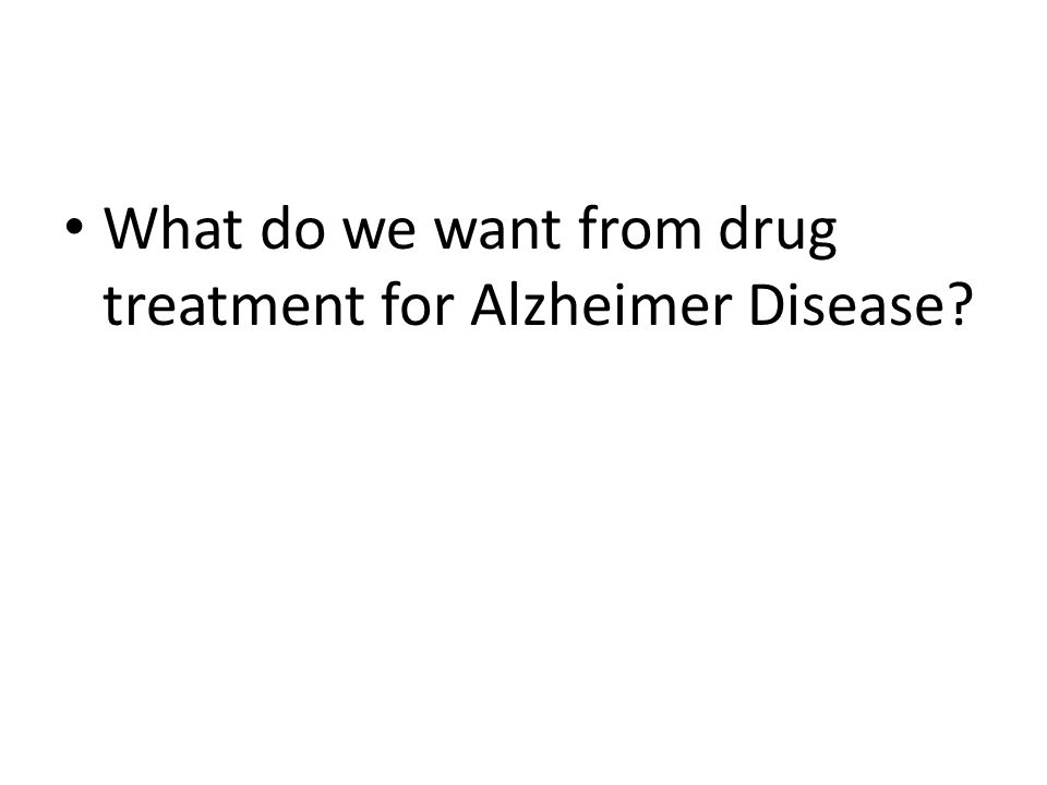 What do we want from drug treatment for Alzheimer Disease