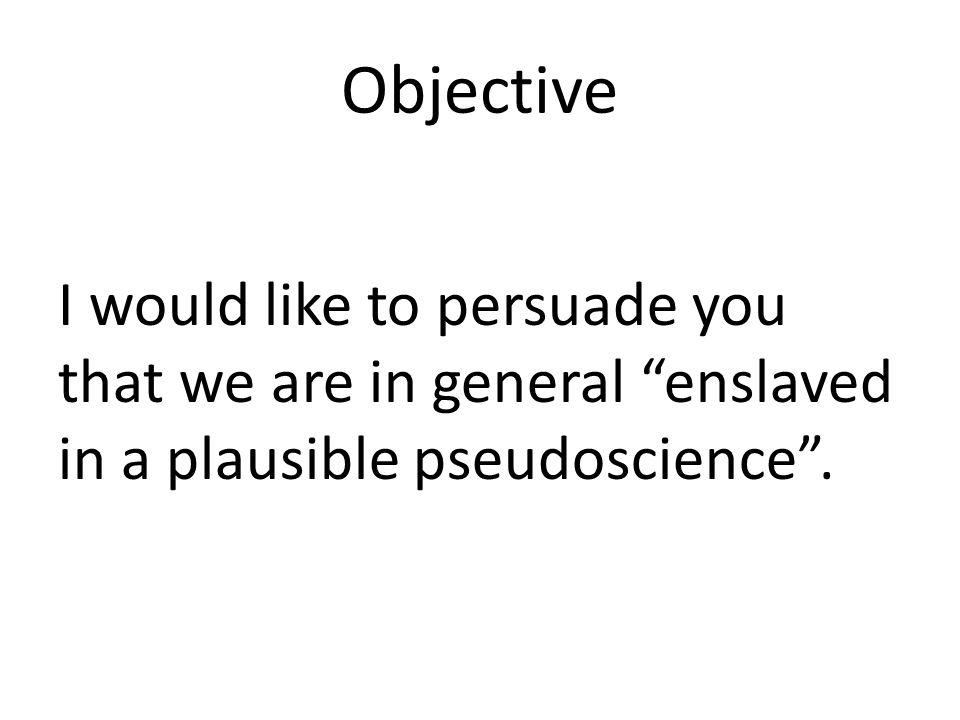 Objective I would like to persuade you that we are in general enslaved in a plausible pseudoscience .
