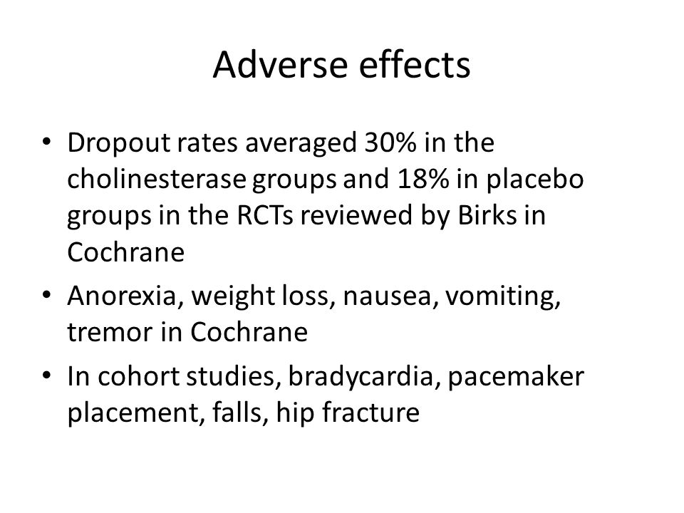 Adverse effects Dropout rates averaged 30% in the cholinesterase groups and 18% in placebo groups in the RCTs reviewed by Birks in Cochrane Anorexia, weight loss, nausea, vomiting, tremor in Cochrane In cohort studies, bradycardia, pacemaker placement, falls, hip fracture