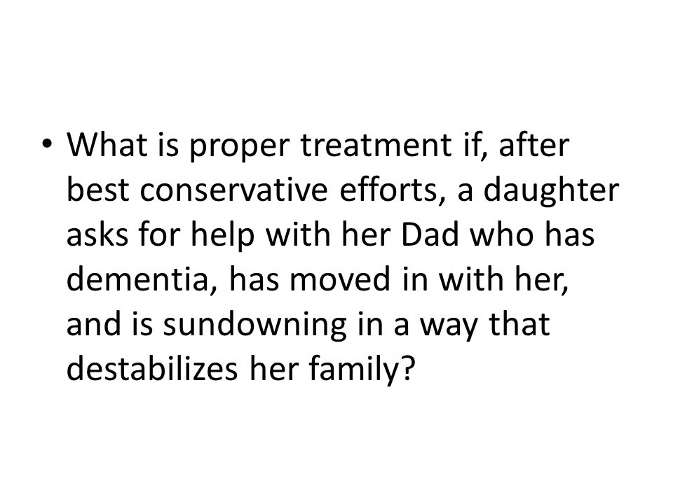 What is proper treatment if, after best conservative efforts, a daughter asks for help with her Dad who has dementia, has moved in with her, and is sundowning in a way that destabilizes her family