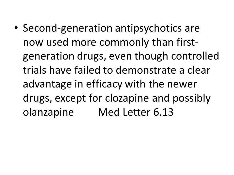 Second-generation antipsychotics are now used more commonly than first- generation drugs, even though controlled trials have failed to demonstrate a clear advantage in efficacy with the newer drugs, except for clozapine and possibly olanzapine Med Letter 6.13