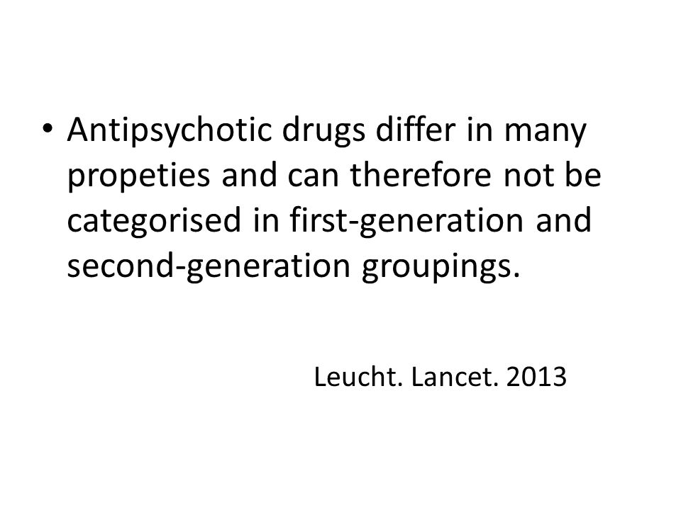 Antipsychotic drugs differ in many propeties and can therefore not be categorised in first-generation and second-generation groupings.