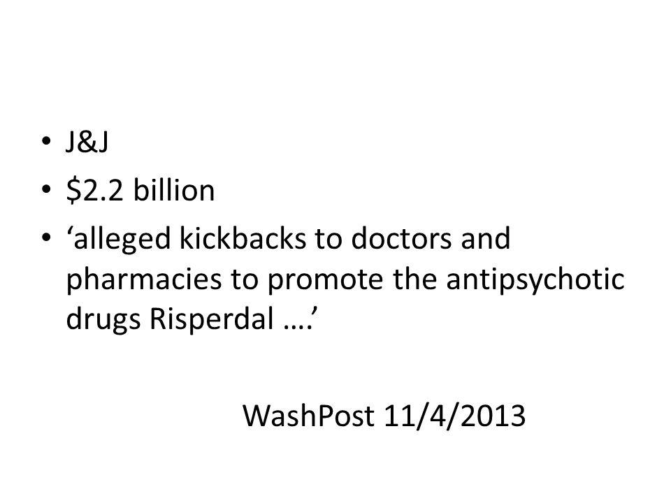 J&J $2.2 billion 'alleged kickbacks to doctors and pharmacies to promote the antipsychotic drugs Risperdal ….' WashPost 11/4/2013