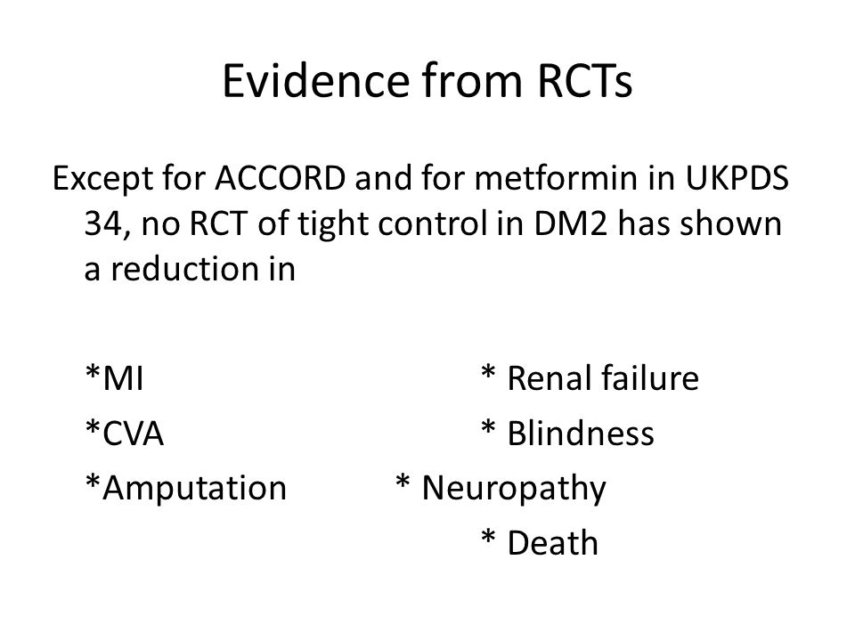 Evidence from RCTs Except for ACCORD and for metformin in UKPDS 34, no RCT of tight control in DM2 has shown a reduction in *MI* Renal failure *CVA* Blindness *Amputation* Neuropathy * Death