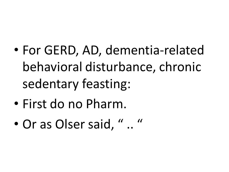 For GERD, AD, dementia-related behavioral disturbance, chronic sedentary feasting: First do no Pharm.
