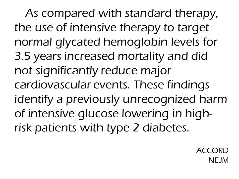  As compared with standard therapy, the use of intensive therapy to target normal glycated hemoglobin levels for 3.5 years increased mortality and did not significantly reduce major cardiovascular events.