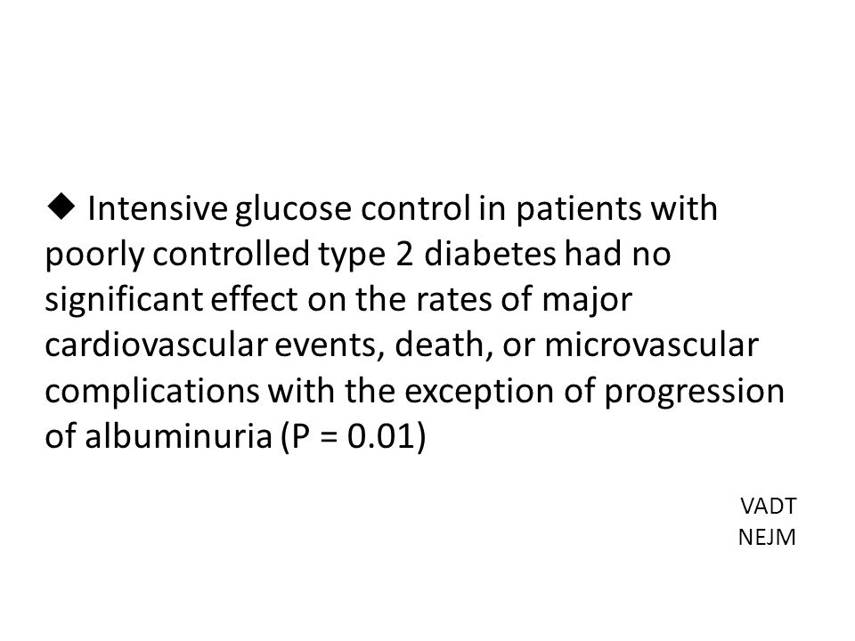  Intensive glucose control in patients with poorly controlled type 2 diabetes had no significant effect on the rates of major cardiovascular events, death, or microvascular complications with the exception of progression of albuminuria (P = 0.01) VADT NEJM