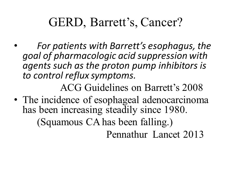 GERD, Barrett's, Cancer? For patients with Barrett's esophagus, the goal of pharmacologic acid suppression with agents such as the proton pump inhibit