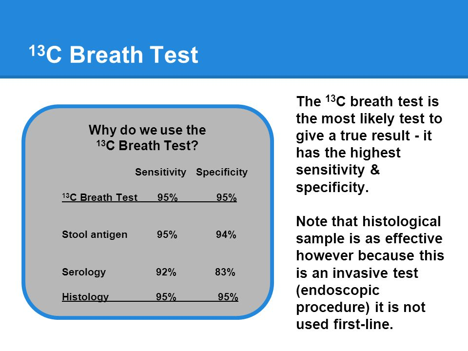13 C Breath Test Why do we use the 13 C Breath Test? Sensitivity Specificity 13 C Breath Test 95% 95% Stool antigen 95% 94% Serology 92% 83% Histology