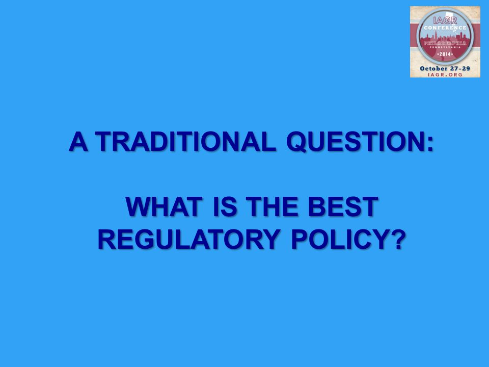 A TRADITIONAL QUESTION: WHAT IS THE BEST REGULATORY POLICY?
