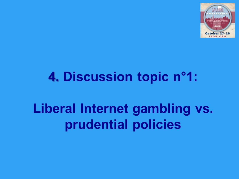 4. 4. Discussion topic n°1: Liberal Internet gambling vs. prudential policies
