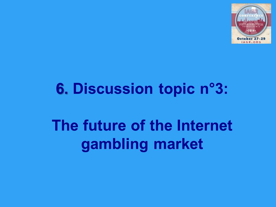 6. 6. Discussion topic n°3: The future of the Internet gambling market
