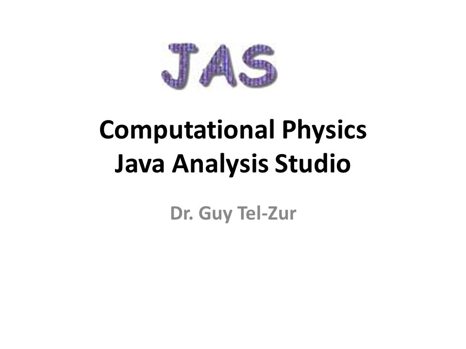 Computational Physics Java Analysis Studio Dr. Guy Tel-Zur