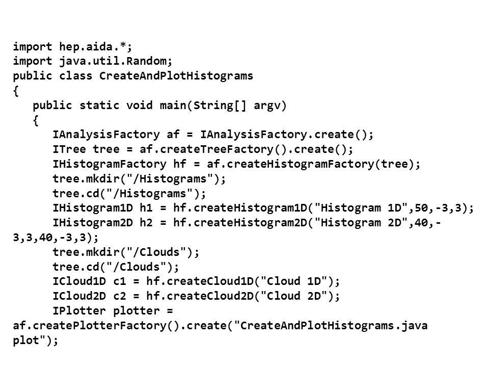 import hep.aida.*; import java.util.Random; public class CreateAndPlotHistograms { public static void main(String[] argv) { IAnalysisFactory af = IAnalysisFactory.create(); ITree tree = af.createTreeFactory().create(); IHistogramFactory hf = af.createHistogramFactory(tree); tree.mkdir( /Histograms ); tree.cd( /Histograms ); IHistogram1D h1 = hf.createHistogram1D( Histogram 1D ,50,-3,3); IHistogram2D h2 = hf.createHistogram2D( Histogram 2D ,40,- 3,3,40,-3,3); tree.mkdir( /Clouds ); tree.cd( /Clouds ); ICloud1D c1 = hf.createCloud1D( Cloud 1D ); ICloud2D c2 = hf.createCloud2D( Cloud 2D ); IPlotter plotter = af.createPlotterFactory().create( CreateAndPlotHistograms.java plot );