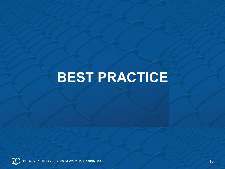 BEST PRACTICE © 2013 WhiteHat Security, Inc. 16