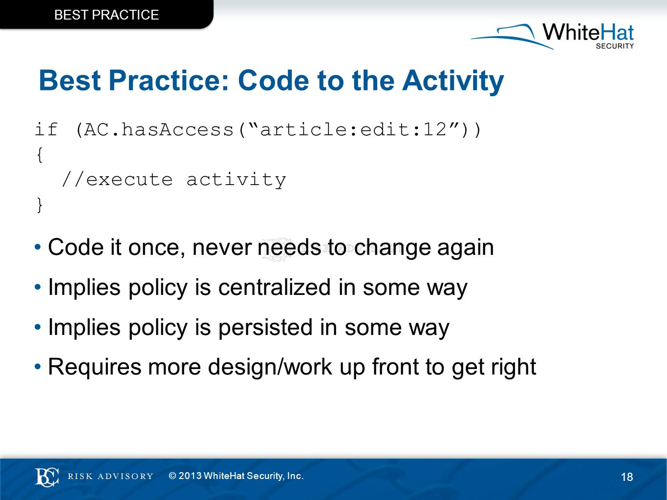 Best Practice: Code to the Activity if (AC.hasAccess( article:edit:12 )) { //execute activity } Code it once, never needs to change again Implies policy is centralized in some way Implies policy is persisted in some way Requires more design/work up front to get right BEST PRACTICE © 2013 WhiteHat Security, Inc.