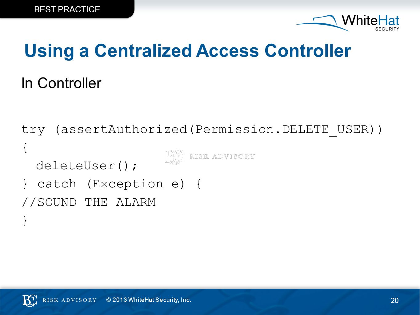 Using a Centralized Access Controller In Controller try (assertAuthorized(Permission.DELETE_USER)) { deleteUser(); } catch (Exception e) { //SOUND THE ALARM } BEST PRACTICE © 2013 WhiteHat Security, Inc.