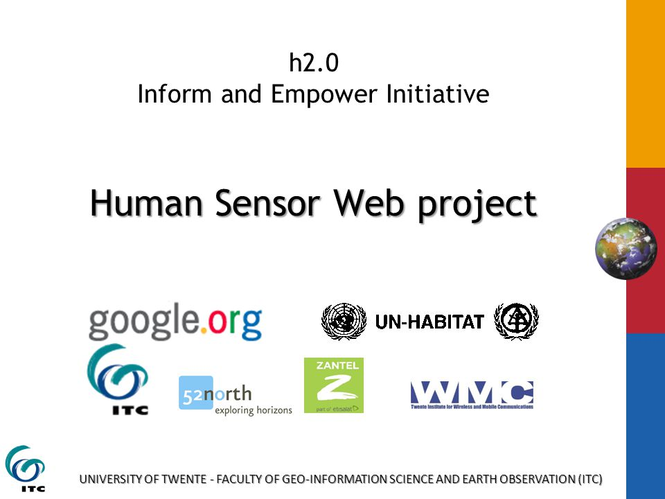 UNIVERSITY OF TWENTE - FACULTY OF GEO-INFORMATION SCIENCE AND EARTH OBSERVATION (ITC) Human Sensor Web project h2.0 Inform and Empower Initiative Human Sensor Web project