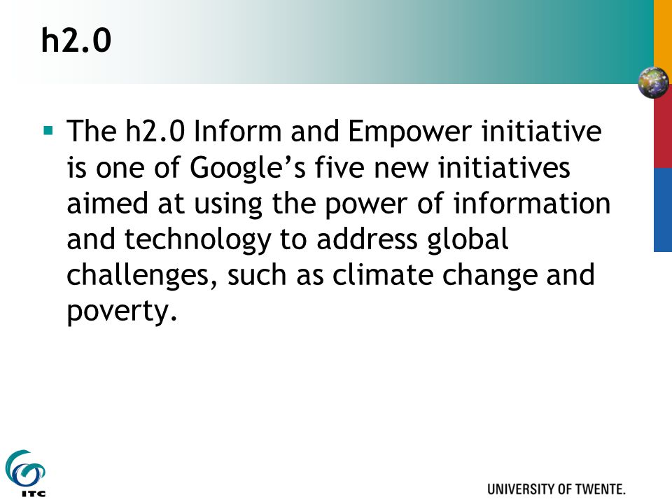 h2.0  The h2.0 Inform and Empower initiative is one of Google's five new initiatives aimed at using the power of information and technology to address global challenges, such as climate change and poverty.