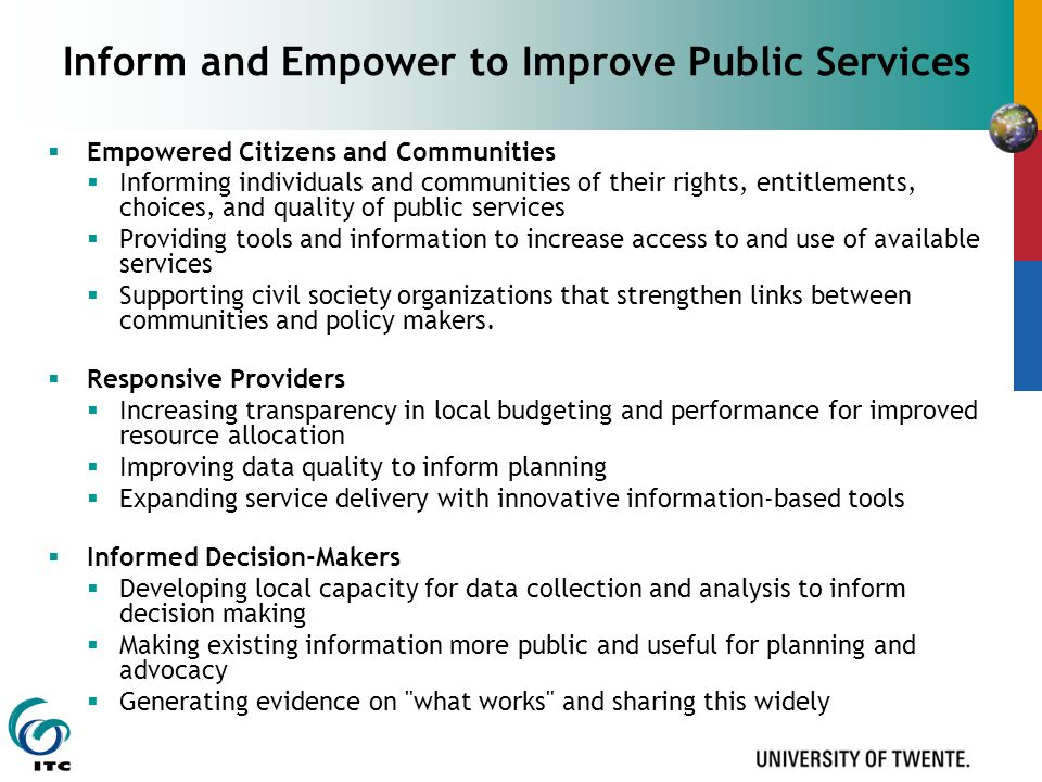 Inform and Empower to Improve Public Services  Empowered Citizens and Communities  Informing individuals and communities of their rights, entitlements, choices, and quality of public services  Providing tools and information to increase access to and use of available services  Supporting civil society organizations that strengthen links between communities and policy makers.