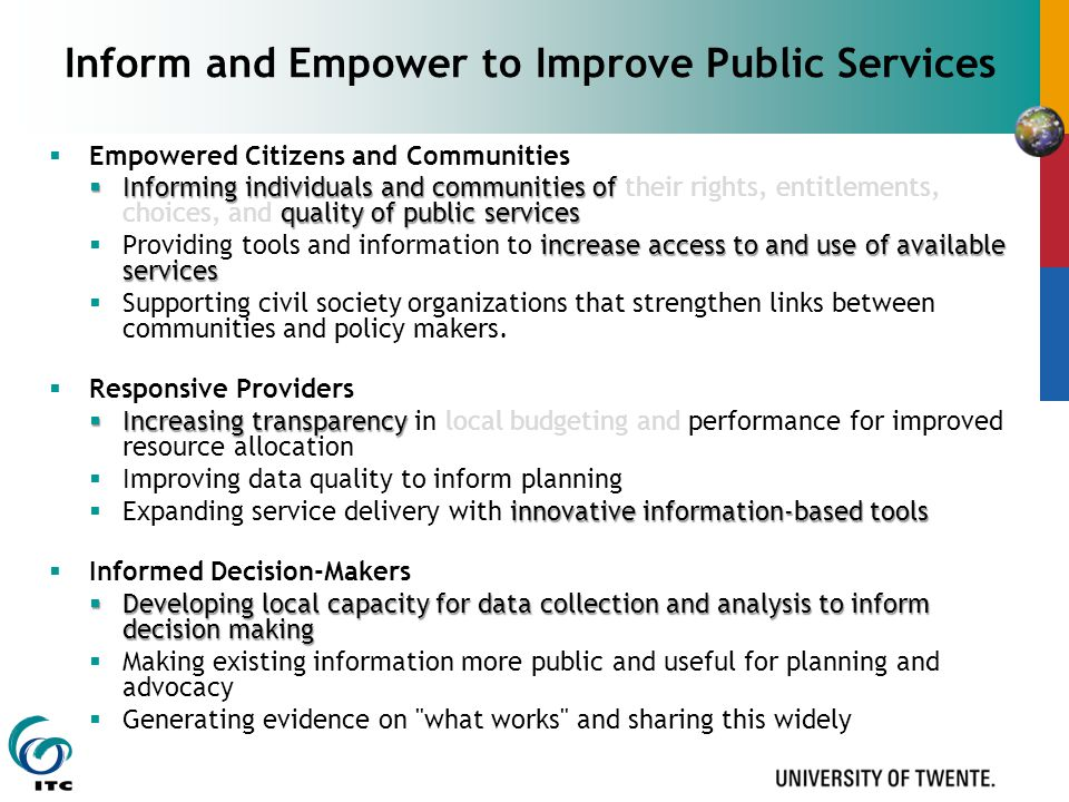 Inform and Empower to Improve Public Services  Empowered Citizens and Communities  Informing individuals and communities of quality of public services  Informing individuals and communities of their rights, entitlements, choices, and quality of public services increase access to and use of available services  Providing tools and information to increase access to and use of available services  Supporting civil society organizations that strengthen links between communities and policy makers.