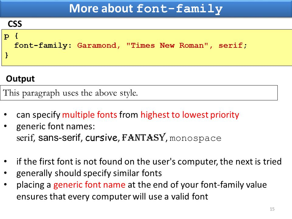 More about font-family 15 p { font-family: Garamond, Times New Roman , serif; } This paragraph uses the above style.