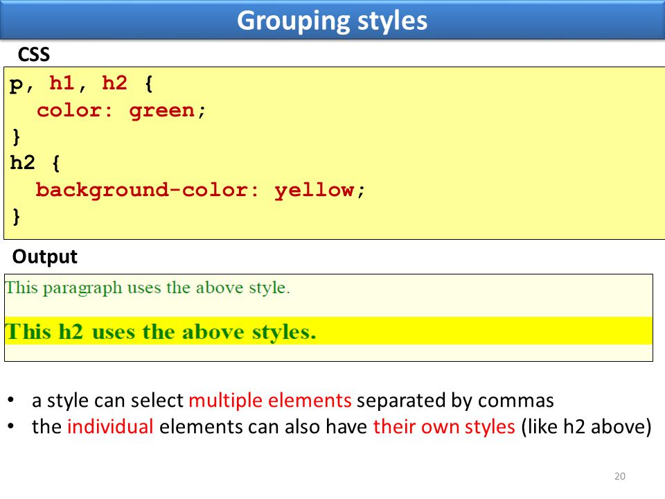 Grouping styles 20 p, h1, h2 { color: green; } h2 { background-color: yellow; } Output a style can select multiple elements separated by commas the individual elements can also have their own styles (like h2 above)