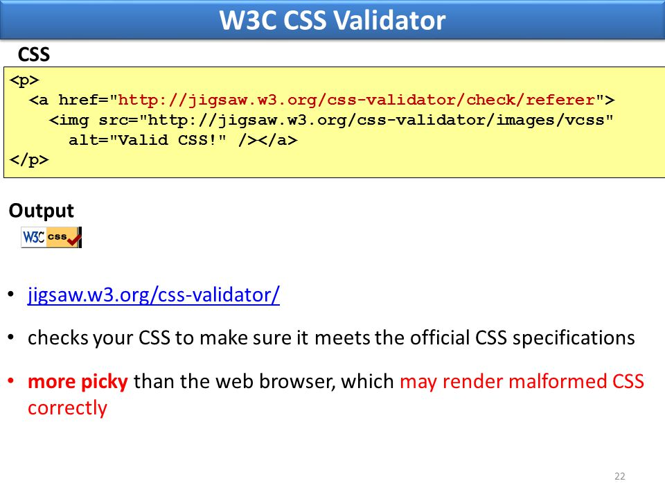 W3C CSS Validator 22 <img src= http://jigsaw.w3.org/css-validator/images/vcss alt= Valid CSS! /> jigsaw.w3.org/css-validator/ checks your CSS to make sure it meets the official CSS specifications more picky than the web browser, which may render malformed CSS correctly Output
