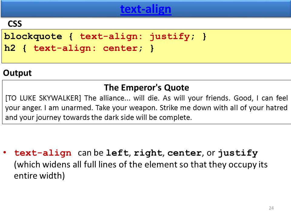text-align text-align can be left, right, center, or justify (which widens all full lines of the element so that they occupy its entire width) 24 blockquote { text-align: justify; } h2 { text-align: center; } Output The Emperor s Quote [TO LUKE SKYWALKER] The alliance...