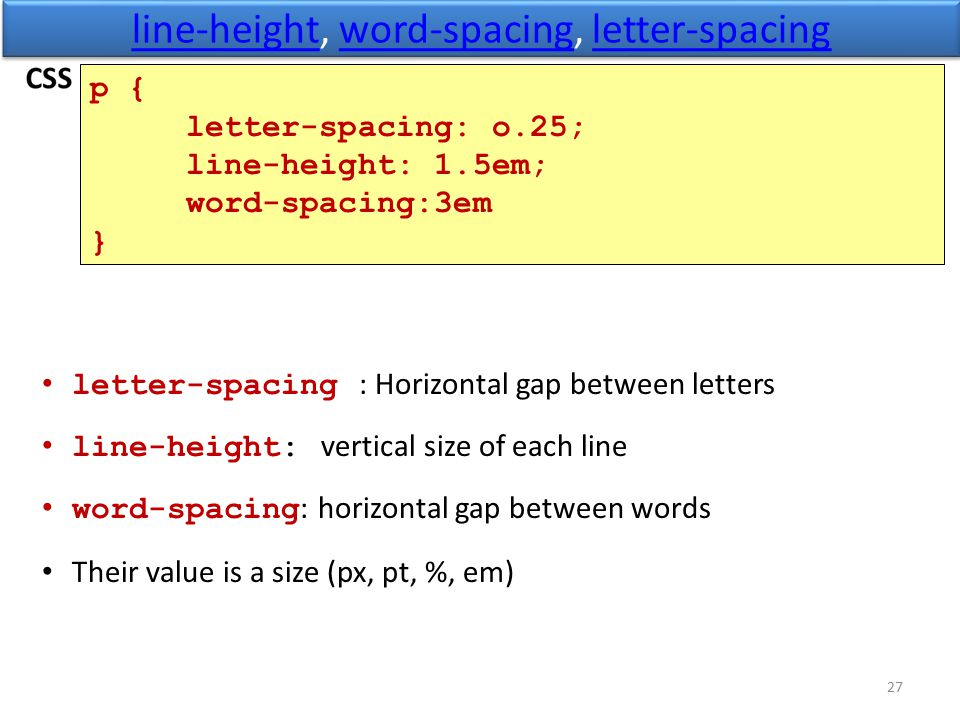 line-heightline-height, word-spacing, letter-spacingword-spacingletter-spacing line-heightline-height, word-spacing, letter-spacingword-spacingletter-spacing 27 p { letter-spacing: o.25; line-height: 1.5em; word-spacing:3em } letter-spacing : Horizontal gap between letters line-height: vertical size of each line word-spacing : horizontal gap between words Their value is a size (px, pt, %, em)