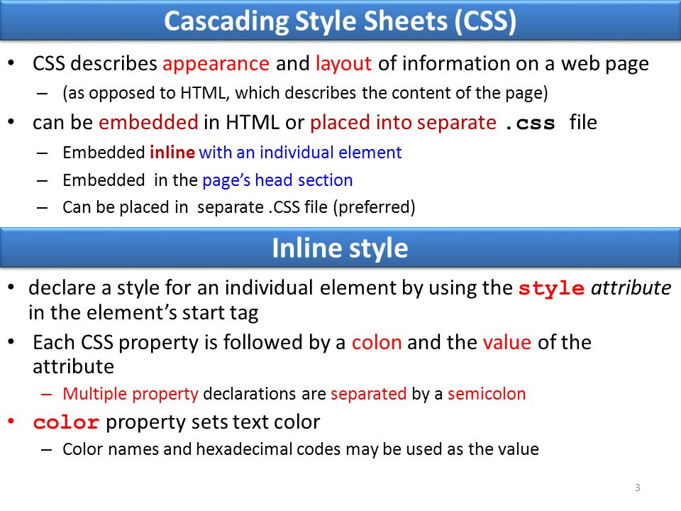 Cascading Style Sheets (CSS) CSS describes appearance and layout of information on a web page – (as opposed to HTML, which describes the content of the page) can be embedded in HTML or placed into separate.css file – Embedded inline with an individual element – Embedded in the page's head section – Can be placed in separate.CSS file (preferred) 3 declare a style for an individual element by using the style attribute in the element's start tag Each CSS property is followed by a colon and the value of the attribute – Multiple property declarations are separated by a semicolon color property sets text color – Color names and hexadecimal codes may be used as the value Inline style