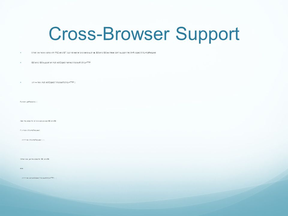 Cross-Browser Support What we have works with FX2 and IE7, but not earlier browsers such as IE5 and IE6 as these don't support the XHR object XMLHttpRequest IE5 and IE6 support an ActiveXObject named Microsoft.XMLHTTP xhr = new ActiveXObject( Microsoft.XMLHTTP ); Function getPlace(zip) { //Get the object for all browsers except IE5 and IE6 If (window.XMLHttpRequest) xhr = new XMLHttpRequest ( ) ; //Otherwise get the object for IE5 and IE6 else xhr = newActiveXObject( Microsoft.XMLHTTP ) ;
