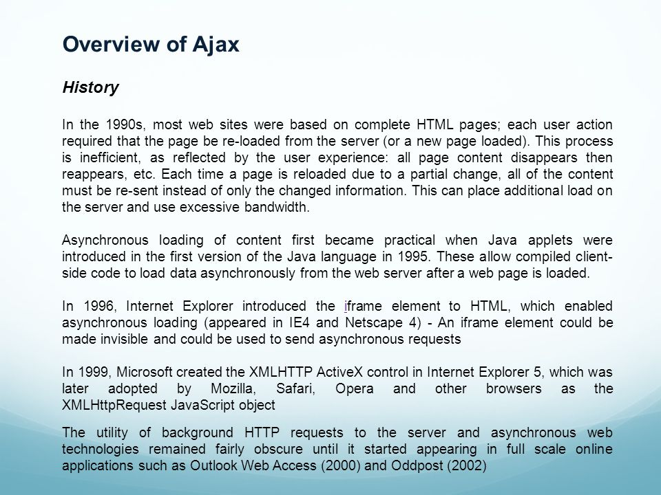 Overview of Ajax History In the 1990s, most web sites were based on complete HTML pages; each user action required that the page be re-loaded from the server (or a new page loaded).
