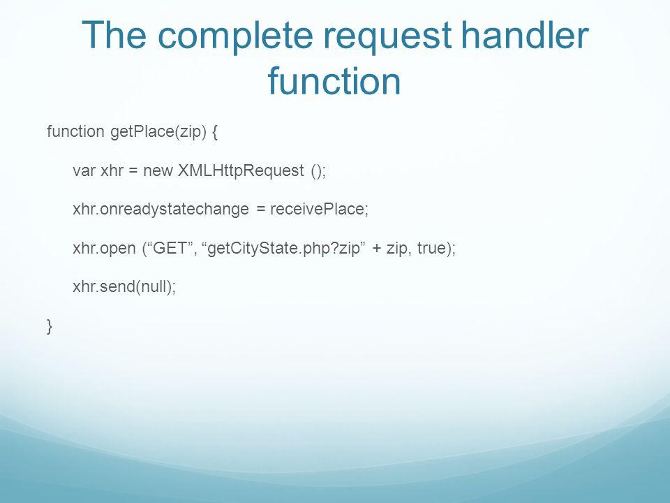 The complete request handler function function getPlace(zip) { var xhr = new XMLHttpRequest (); xhr.onreadystatechange = receivePlace; xhr.open ( GET , getCityState.php zip + zip, true); xhr.send(null); }