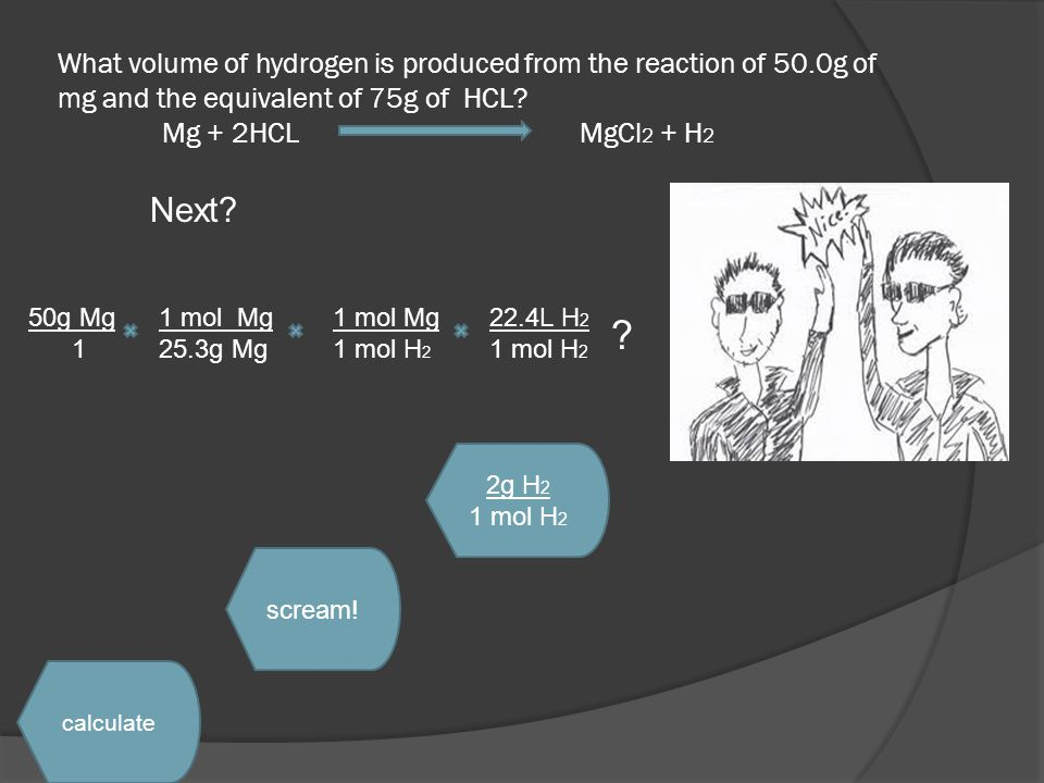 What volume of hydrogen is produced from the reaction of 50.0g of mg and the equivalent of 75g of HCL? Mg + 2HCL MgCl 2 + H 2 Next? 2g H 2 1 mol H 2 c