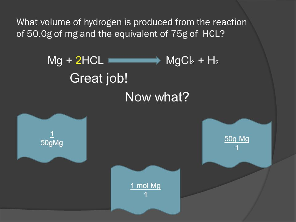 What volume of hydrogen is produced from the reaction of 50.0g of mg and the equivalent of 75g of HCL? Mg + 2HCL MgCl 2 + H 2 Great job! Now what? 1 m